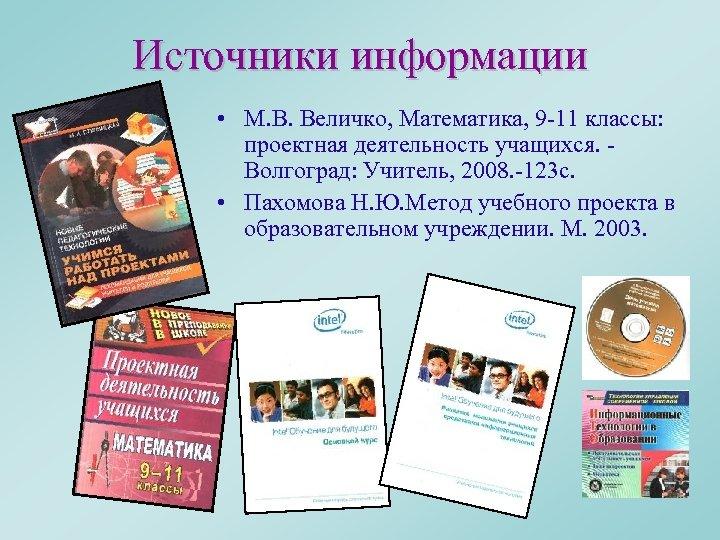 Источники информации • М. В. Величко, Математика, 9 -11 классы: проектная деятельность учащихся. Волгоград: