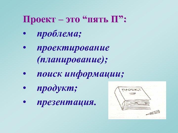 """Проект – это """"пять П"""": • проблема; • проектирование (планирование); • поиск информации; •"""
