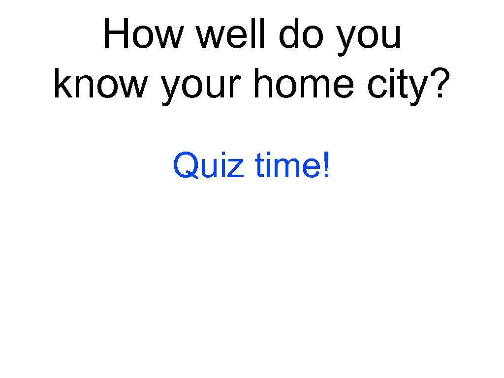 How well do you know your home city? Quiz time!