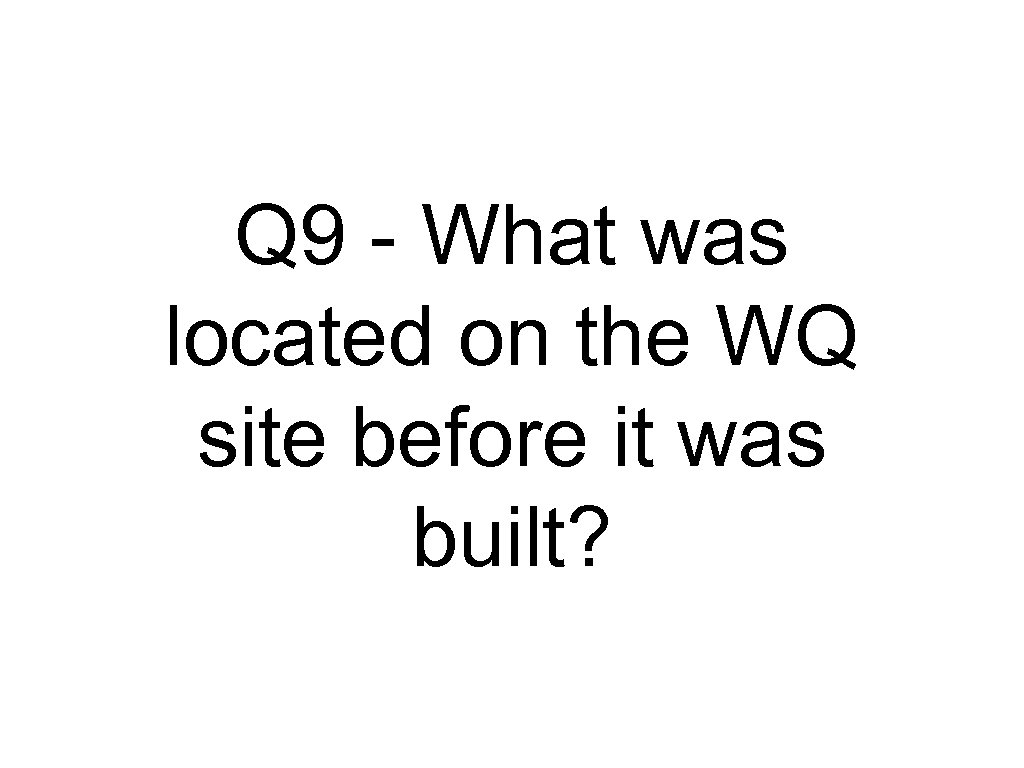 Q 9 - What was located on the WQ site before it was built?