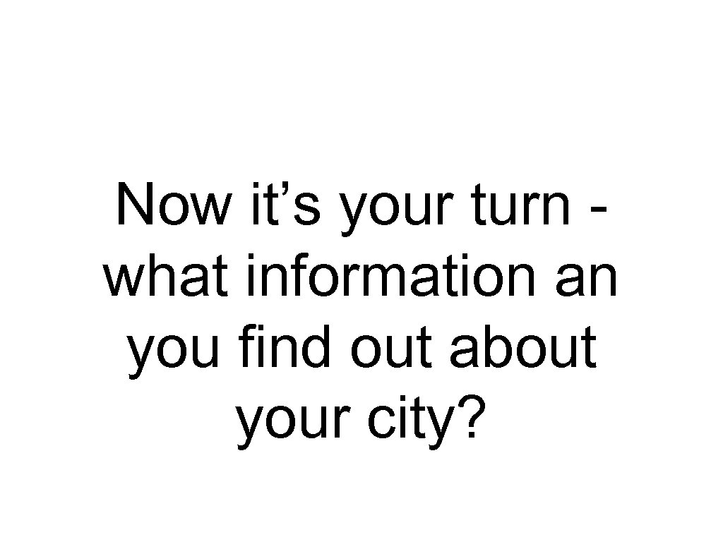 Now it's your turn what information an you find out about your city?