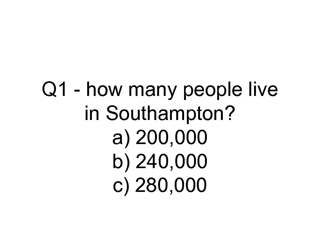 Q 1 - how many people live in Southampton? a) 200, 000 b) 240,