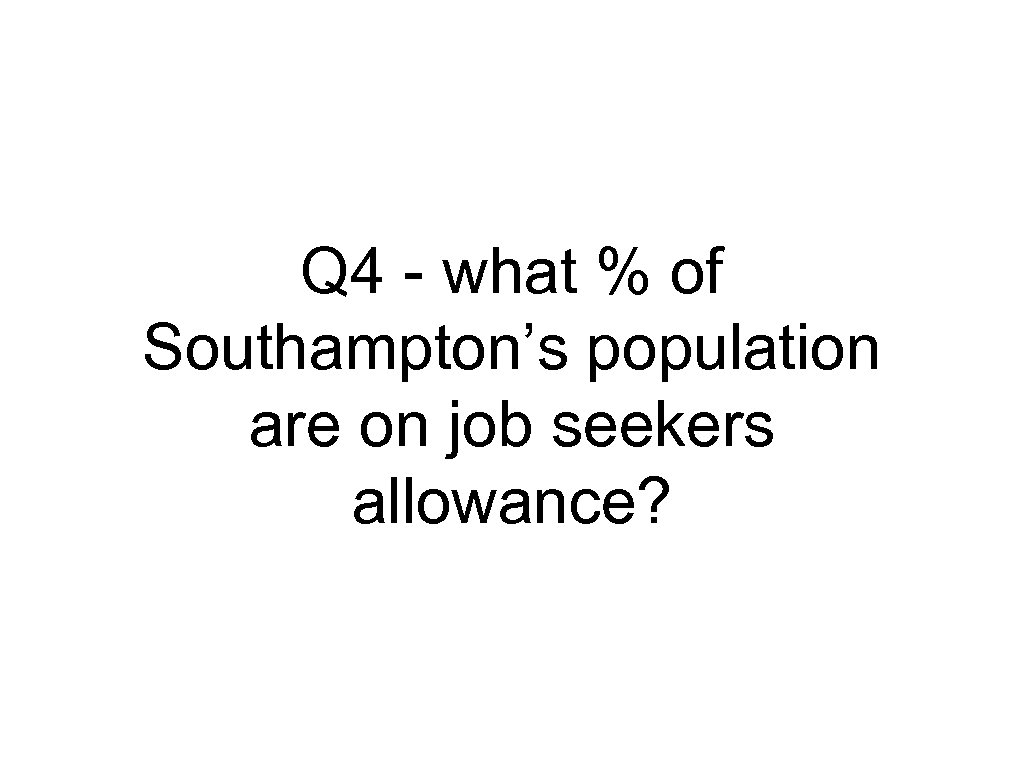 Q 4 - what % of Southampton's population are on job seekers allowance?