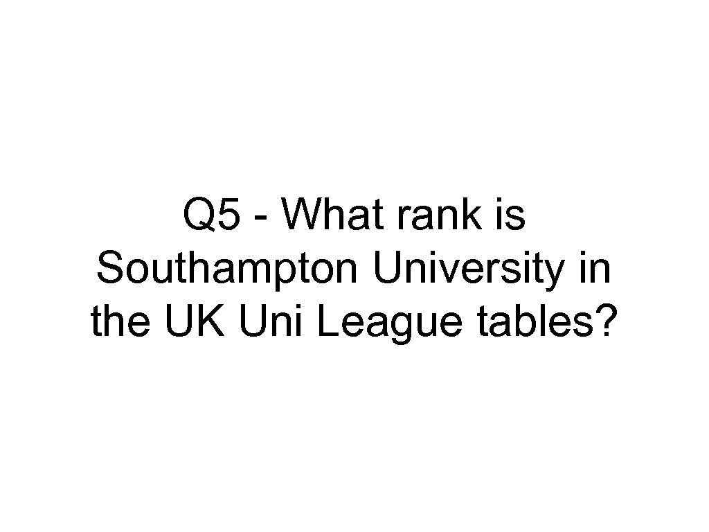 Q 5 - What rank is Southampton University in the UK Uni League tables?