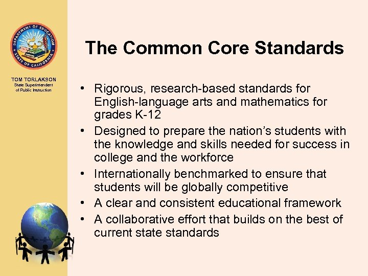 The Common Core Standards TOM TORLAKSON State Superintendent of Public Instruction • Rigorous, research-based
