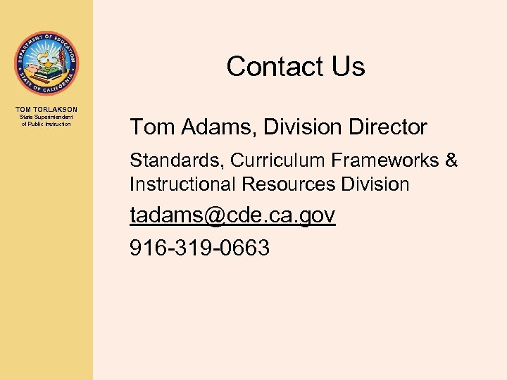 Contact Us TOM TORLAKSON State Superintendent of Public Instruction Tom Adams, Division Director Standards,