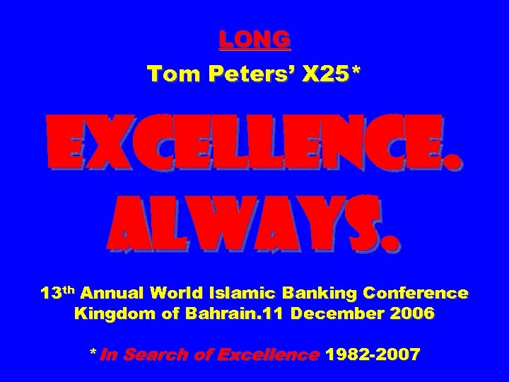 LONG Tom Peters' X 25* EXCELLENCE. ALWAYS. 13 th Annual World Islamic Banking Conference