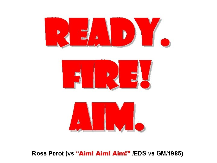 "READY. FIRE! AIM. Ross Perot (vs ""Aim!"" /EDS vs GM/1985)"