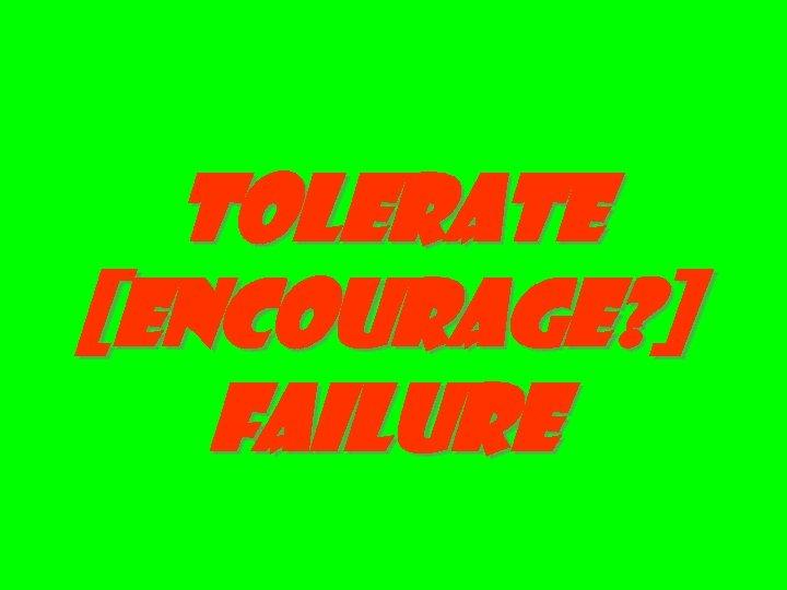 tolerate [encourage? ] failure