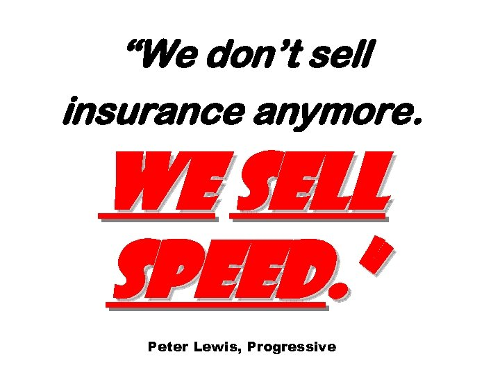 """""""We don't sell insurance anymore. We sell speed. """" Peter Lewis, Progressive"""