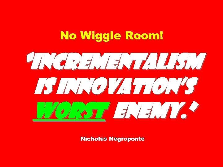 "No Wiggle Room! ""Incrementalism is innovation's worst enemy. "" Nicholas Negroponte"