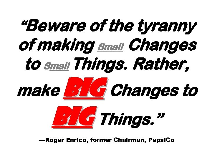 """""""Beware of the tyranny of making Small Changes to Small Things. Rather, make Big"""