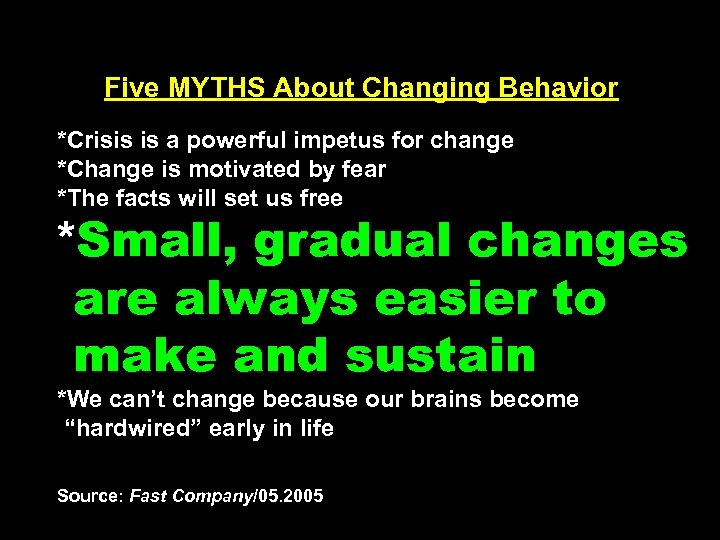 Five MYTHS About Changing Behavior *Crisis is a powerful impetus for change *Change is