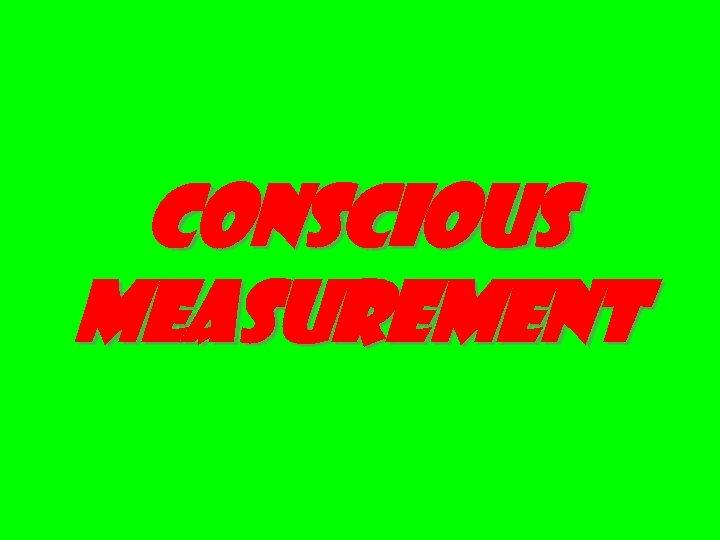 Conscious measurement