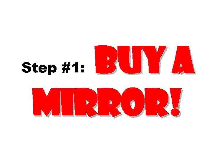 Buy a Mirror! Step #1: