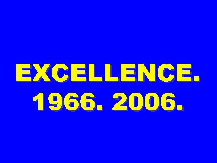 EXCELLENCE. 1966. 2006.