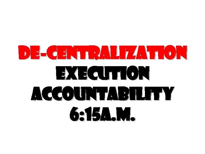 De-centralization execution accountability 6: 15 a. m.