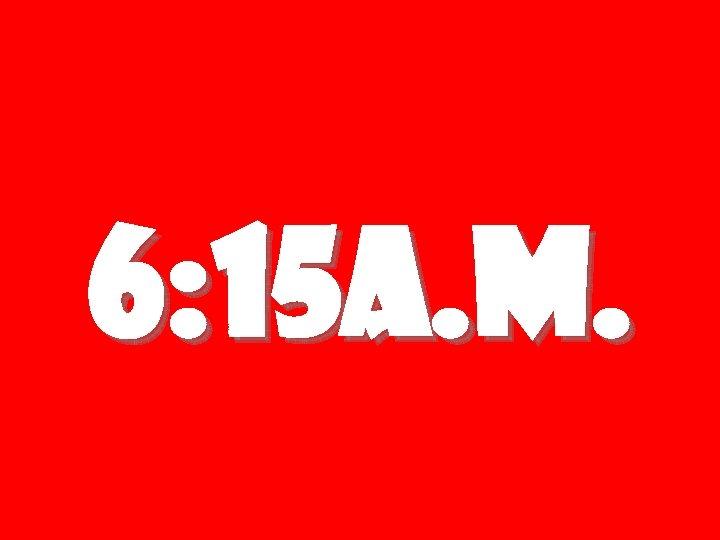 6: 15 a. m.