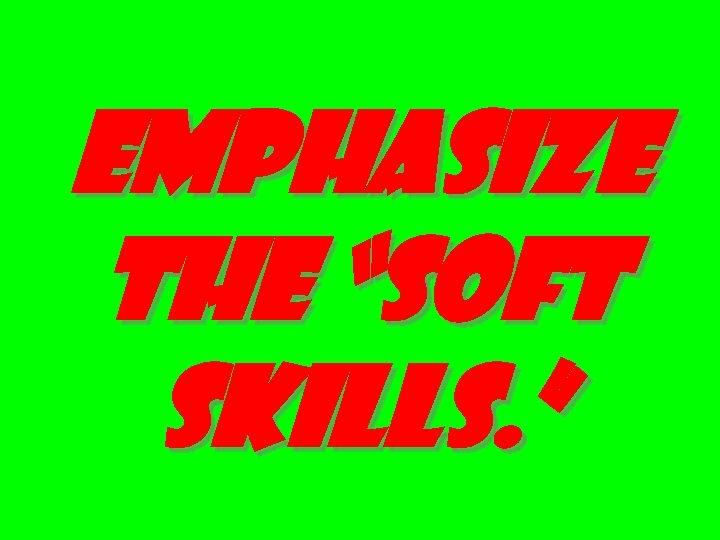 "EMPHASIZE THE ""SOFT SKILLS. """
