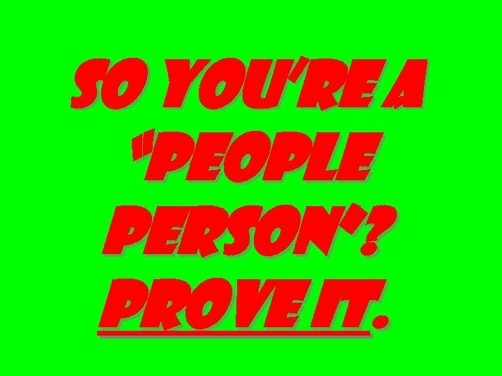 """SO YOU'RE A """"PEOPLE PERSON""""? PROVE IT."""