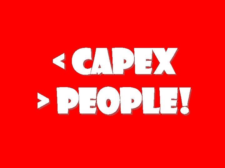 < CAPEX > People!