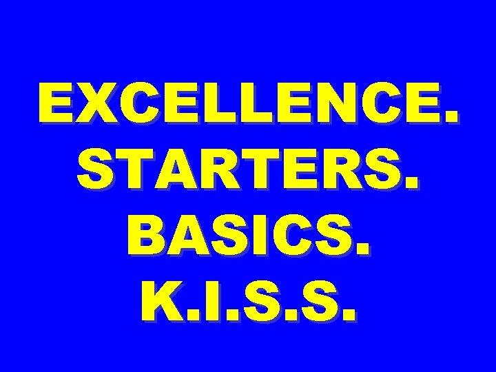 EXCELLENCE. STARTERS. BASICS. K. I. S. S.