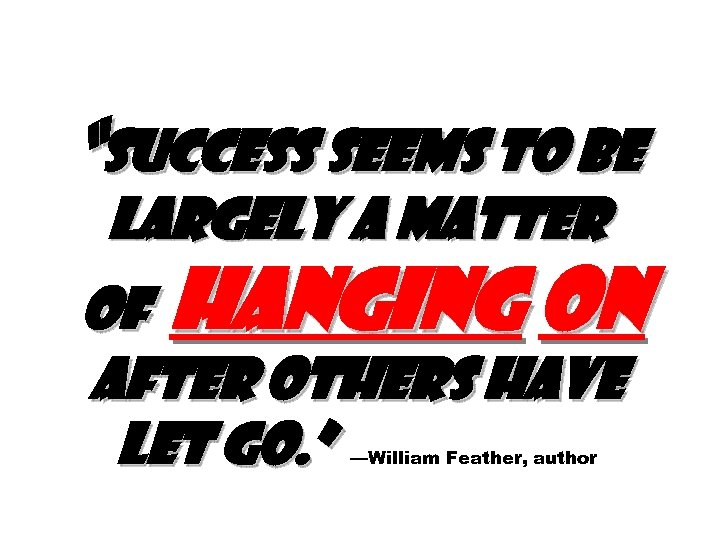 """""""Success seems to be largely a matter of hanging on after others have let"""