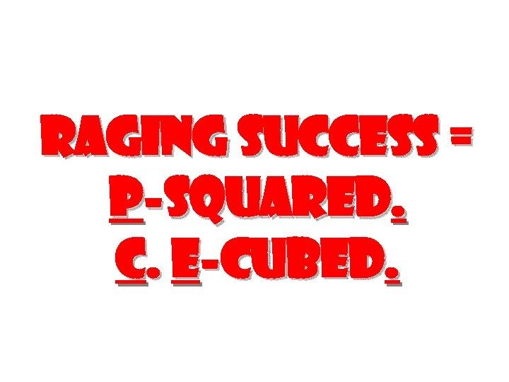 Raging Success = P-SQUARED. C. E-CUBED.