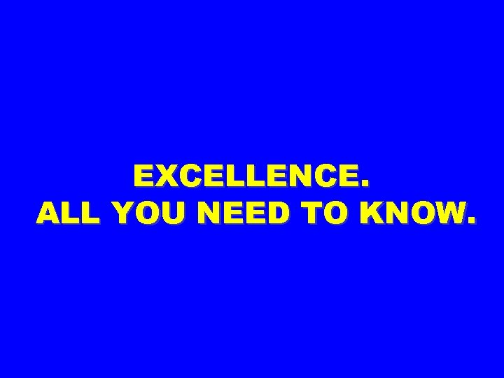 EXCELLENCE. ALL YOU NEED TO KNOW.