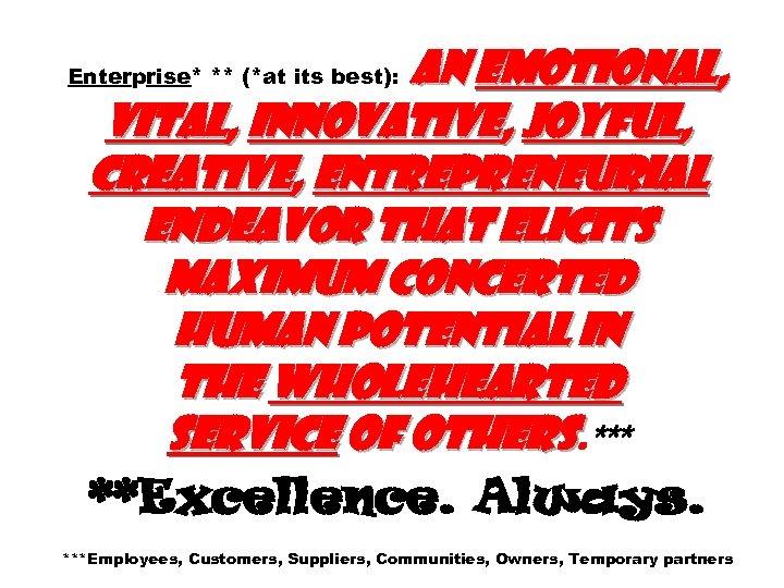 An emotional, vital, innovative, joyful, creative, entrepreneurial endeavor that elicits maximum concerted human potential