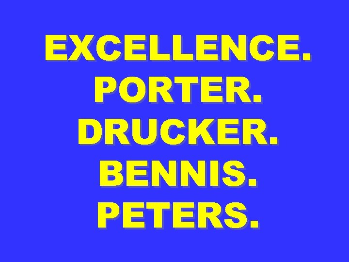 EXCELLENCE. PORTER. DRUCKER. BENNIS. PETERS.
