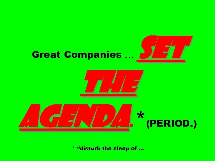 "SET THE AGENDA. * Great Companies … (PERIOD. ) * ""disturb the sleep of"