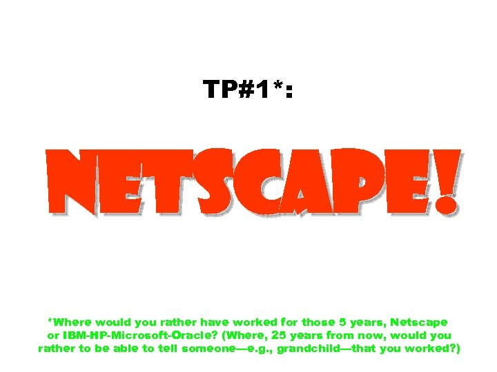 TP#1*: Netscape! *Where would you rather have worked for those 5 years, Netscape or