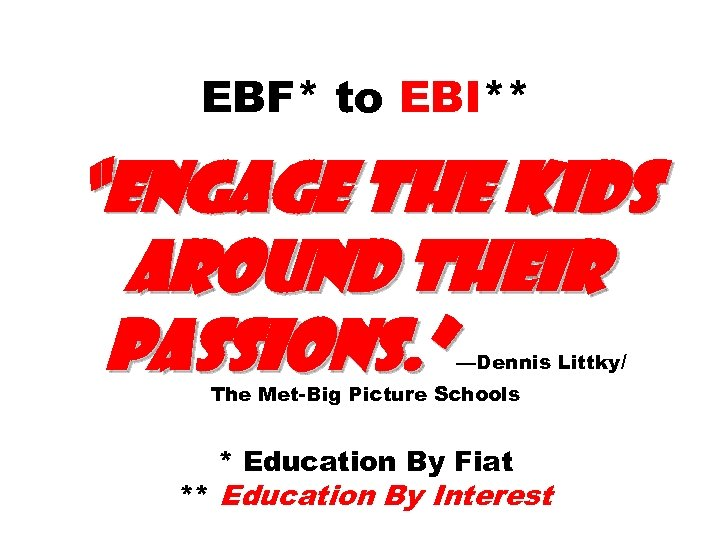 """EBF* to EBI** """"engage the kids around their passions. """" —Dennis Littky/ The Met-Big"""