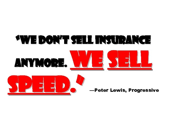 """""""We don't sell insurance We sell speed. """" anymore. —Peter Lewis, Progressive"""