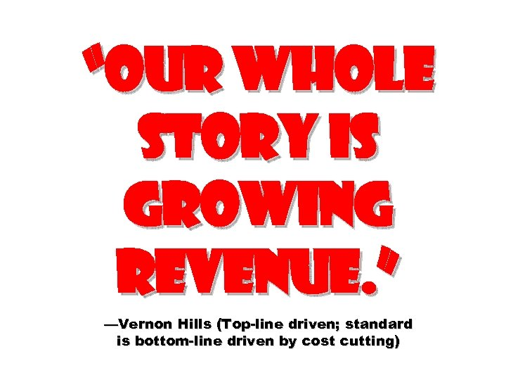 """""""Our whole story is growing revenue. """" —Vernon Hills (Top-line driven; standard is bottom-line"""