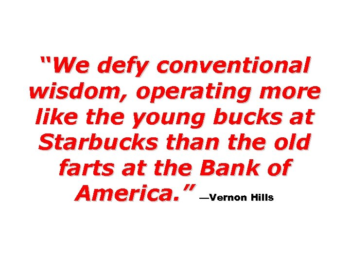 """""""We defy conventional wisdom, operating more like the young bucks at Starbucks than the"""