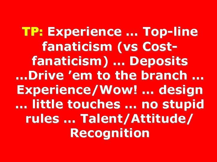 TP: Experience … Top-line fanaticism (vs Costfanaticism) … Deposits …Drive 'em to the branch