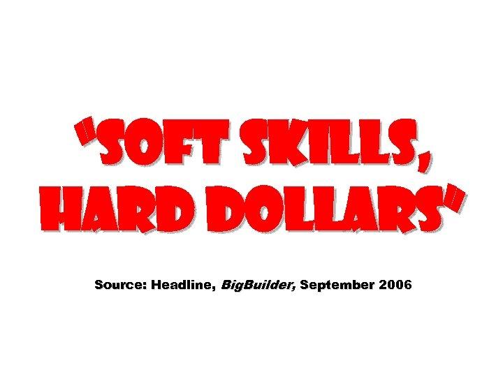 """Soft Skills, Hard Dollars"" Source: Headline, Big. Builder, September 2006"