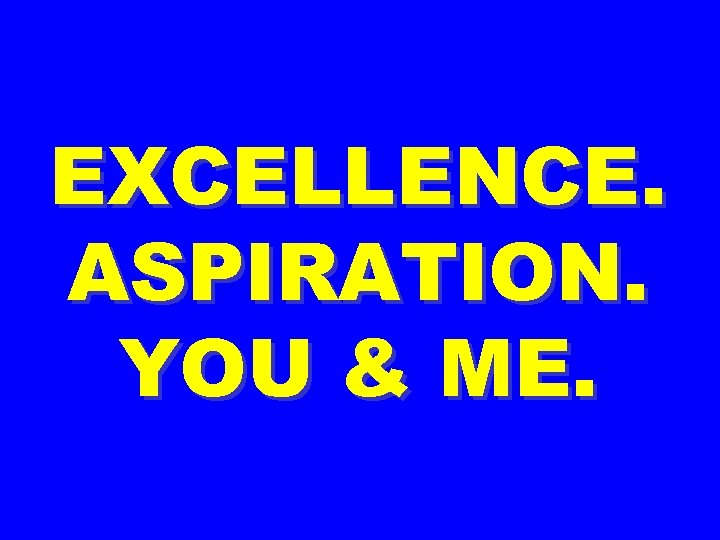 EXCELLENCE. ASPIRATION. YOU & ME.
