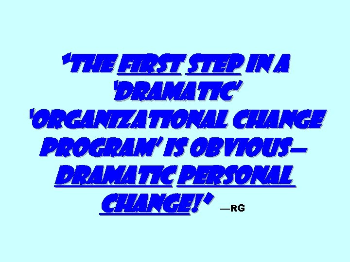 """""""The First step in a 'dramatic' 'organizational change program' is obvious— dramatic personal change!"""""""