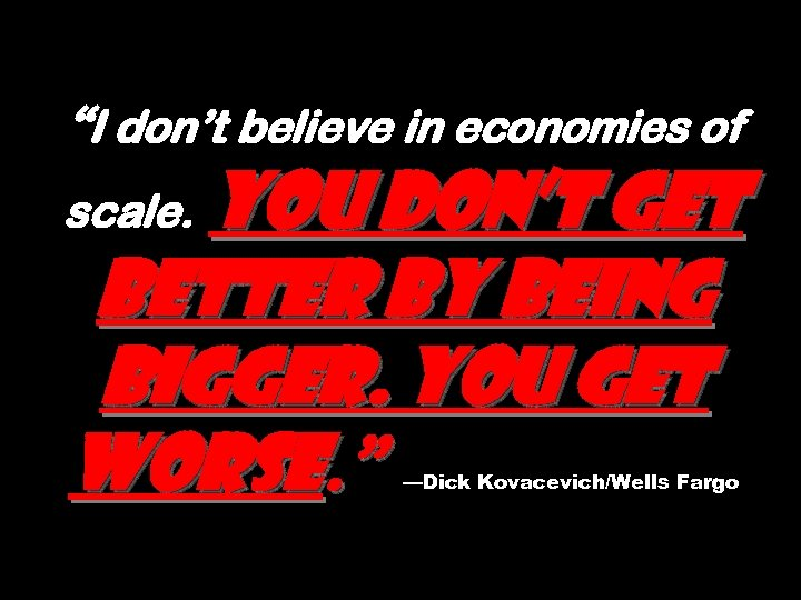 """""""I don't believe in economies of You don't get better by being bigger. You"""