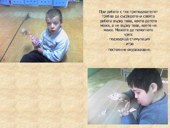 При работа с тях преподавателят трябва да съсредоточи своята работа върху това, което детето