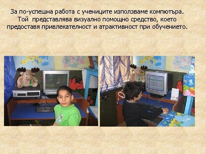 За по-успешна работа с учениците използваме компютъра. Той представлява визуално помощно средство, което предоставя