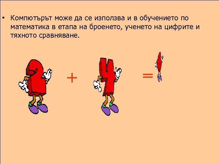 • Компютърът може да се използва и в обучението по математика в етапа