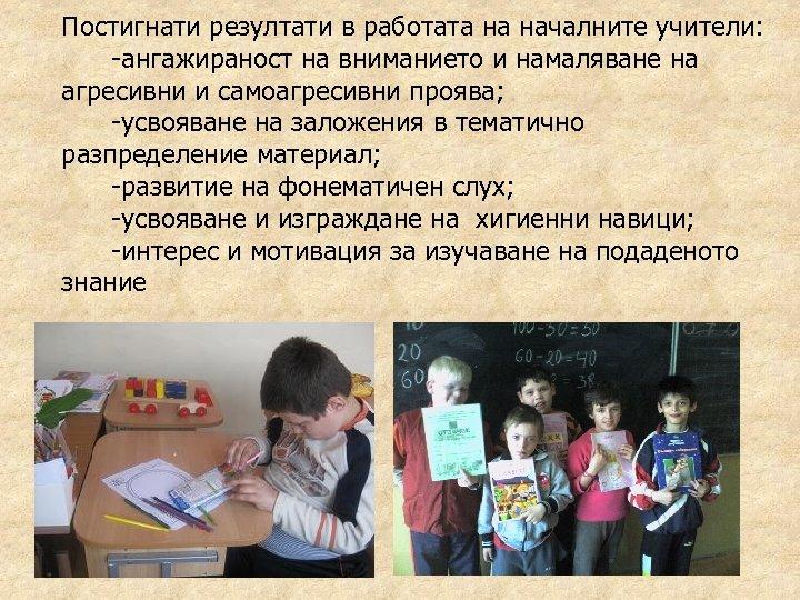 Постигнати резултати в работата на началните учители: -ангажираност на вниманието и намаляване на агресивни