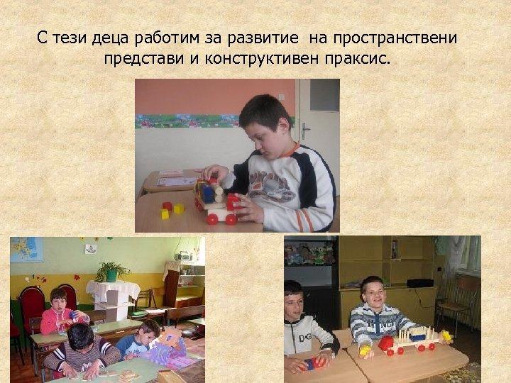 С тези деца работим за развитие на пространствени представи и конструктивен праксис.