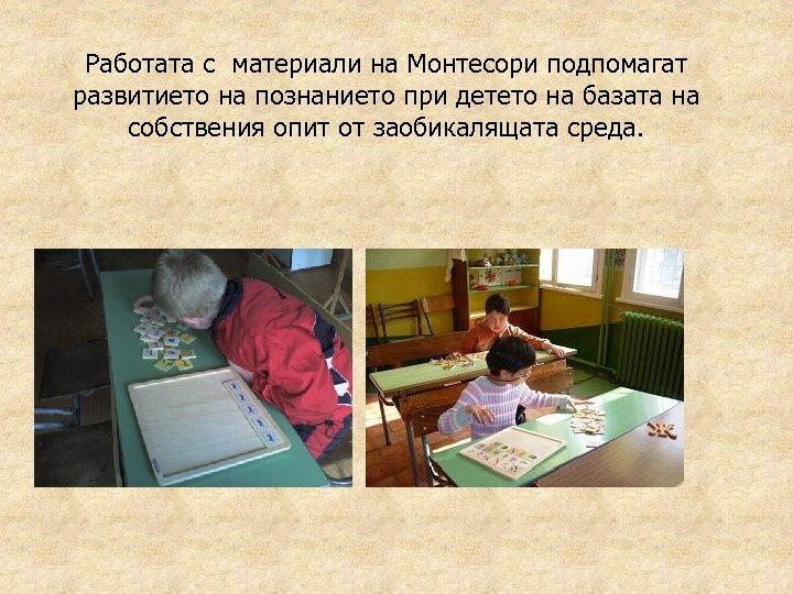 Работата с материали на Монтесори подпомагат развитието на познанието при детето на базата на