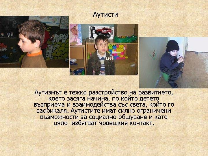 Аутисти Аутизмът е тежко разстройство на развитието, което засяга начина, по който детето възприема