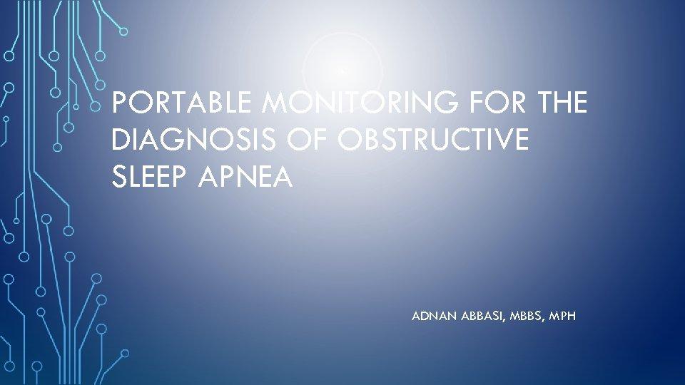 PORTABLE MONITORING FOR THE DIAGNOSIS OF OBSTRUCTIVE SLEEP APNEA ADNAN ABBASI, MBBS, MPH